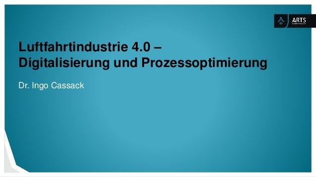 Luftfahrtindustrie 4.0 – Digitalisierung und Prozessoptimierung Dr. Ingo Cassack