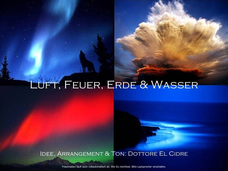 Luft, Feuer, Erde & Wasser Idee, Arrangement & Ton: Dottore El Cidre       Präsentation läuft auch vollautomatisch ab. Wie...