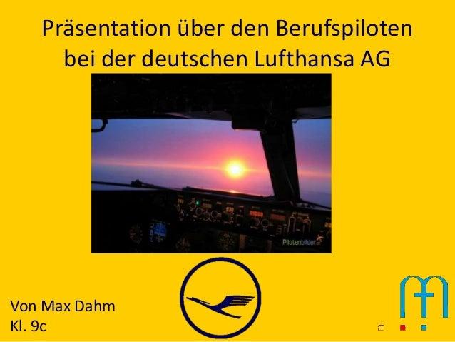 Präsentation über den Berufspiloten     bei der deutschen Lufthansa AGVon Max DahmKl. 9c