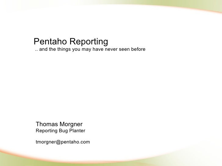 Pentaho Reporting.. and the things you may have never seen beforeThomas MorgnerReporting Bug Plantertmorgner@pentaho.com