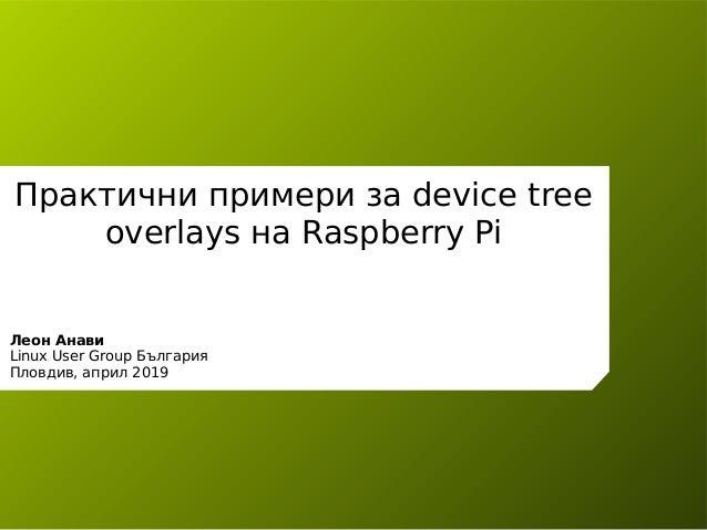 Практични примери за device tree overlays на Raspberry Pi Леон Анави Linux User Group България Пловдив, април 2019