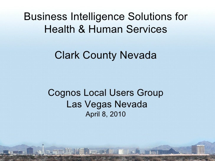 Business Intelligence Solutions for Health & Human Services Clark County Nevada Cognos Local Users Group Las Vegas Nevada ...