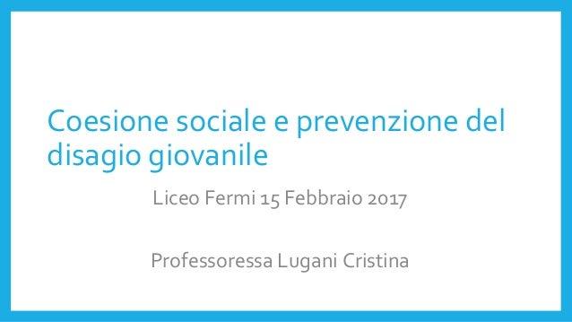 Coesione sociale e prevenzione del disagio giovanile Liceo Fermi 15 Febbraio 2017 Professoressa Lugani Cristina