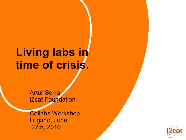 Living labs in time of crisis.    Artur Serra   i2cat Foundation    Collabs Workshop   Lugano, June    22th, 2010