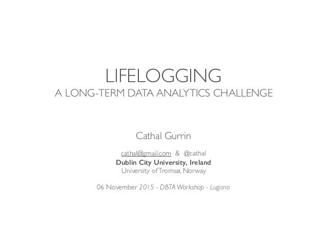 LIFELOGGING A LONG-TERM DATA ANALYTICS CHALLENGE Cathal Gurrin cathal@gmail.com & @cathal Dublin City University, Ireland