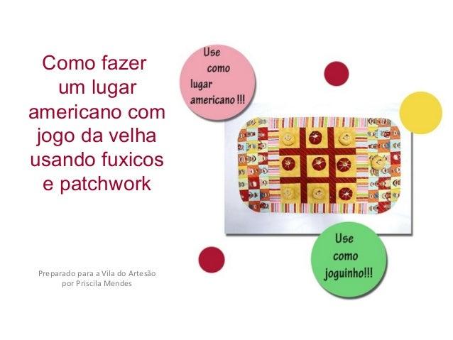 Como fazer um lugar americano com jogo da velha usando fuxicos e patchwork Preparado para a Vila do Artesão por Priscila M...