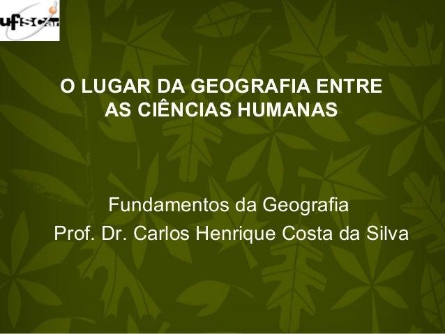 O LUGAR DA GEOGRAFIA ENTRE AS CIÊNCIAS HUMANAS Fundamentos da Geografia Prof. Dr. Carlos Henrique Costa da Silva