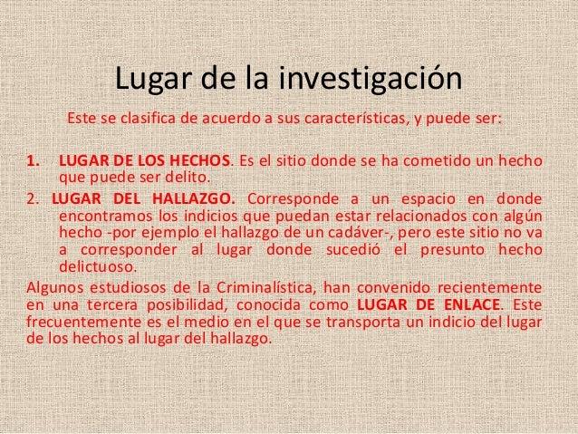 Lugar de la investigaciónEste se clasifica de acuerdo a sus características, y puede ser:1. LUGAR DE LOS HECHOS. Es el sit...