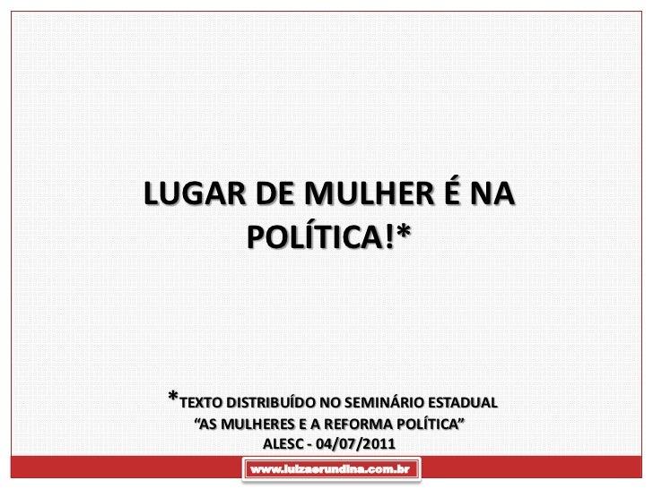"""LUGAR DE MULHER É NA     POLÍTICA!* *TEXTO DISTRIBUÍDO NO SEMINÁRIO ESTADUAL    """"AS MULHERES E A REFORMA POLÍTICA""""        ..."""