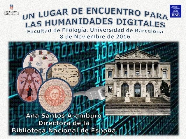 2 Un lugar de encuentro para las Humanidades Digitales Ana Santos Aramburo. Barcelona, 8 de Noviembre de 2016 DIÁLOGO DINÁ...