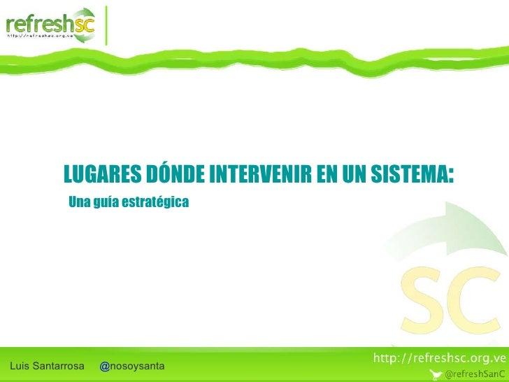 LUGARES DÓNDE INTERVENIR EN UN SISTEMA : Luis Santarrosa  @ nosoysanta Una guía estratégica