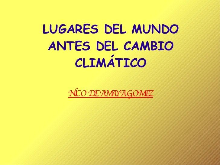 LUGARES DEL MUNDO ANTES DEL CAMBIO CLIMÁTICO NICO DE AMAYA GOMEZ