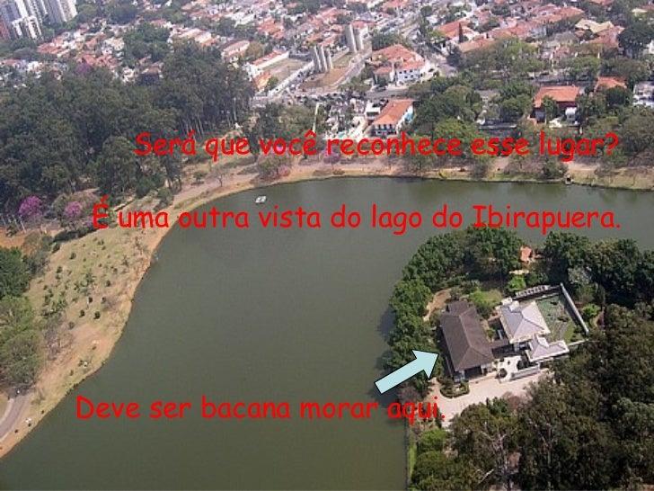 Será que você reconhece esse lugar? É uma outra vista do lago do Ibirapuera. Deve ser bacana morar aqui.