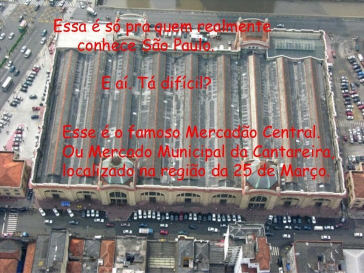 Essa é só pra quem realmente conhece São Paulo. E aí. Tá difícil? Esse é o famoso Mercadão Central. Ou Mercado Municipal d...