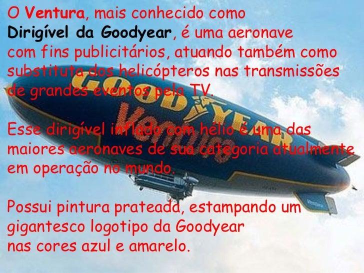 O  Ventura , mais conhecido como Dirigível da Goodyear , é uma aeronave com fins publicitários, atuando também como substi...