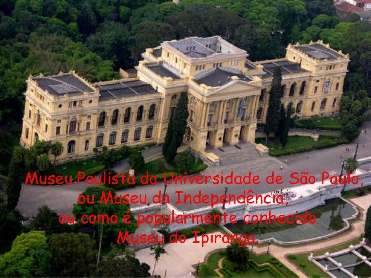 Museu Paulista da Universidade de São Paulo, ou Museu da Independência, ou como é popularmente conhecido Museu do Ipiranga.