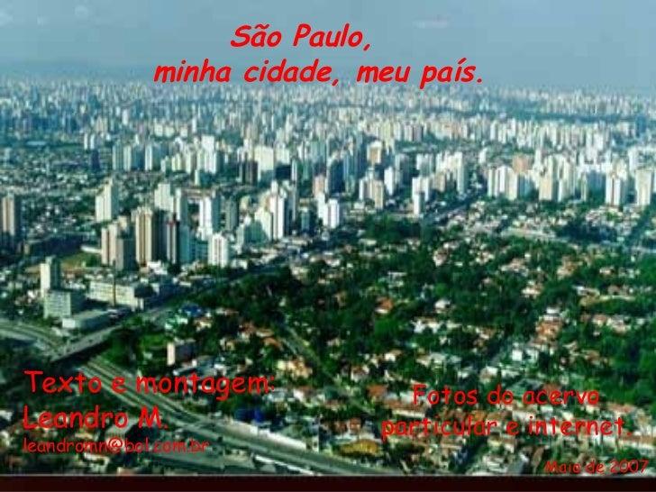 Texto e montagem: Leandro M. [email_address] Fotos do acervo particular e internet. São Paulo, minha cidade, meu país. Mai...