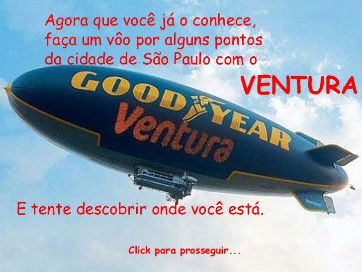 Agora que você já o conhece, faça um vôo por alguns pontos da cidade de São Paulo com o   VENTURA E tente descobrir onde v...