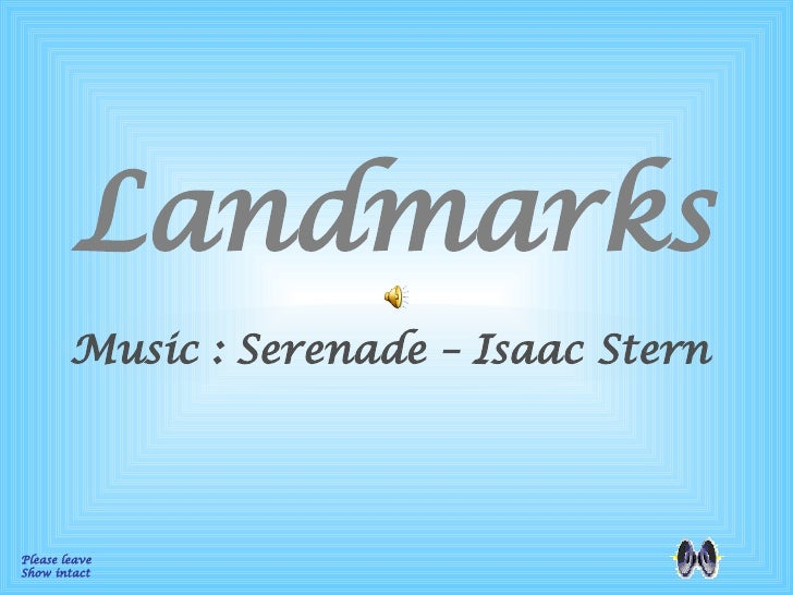 Landmarks Please leave  Show intact Music : Serenade – Isaac Stern