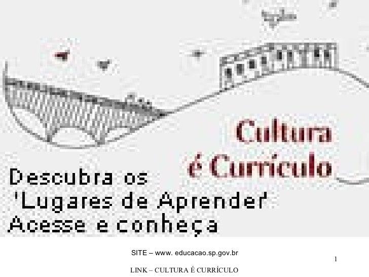 SITE – www. educacao.sp.gov.br LINK – CULTURA É CURRÍCULO