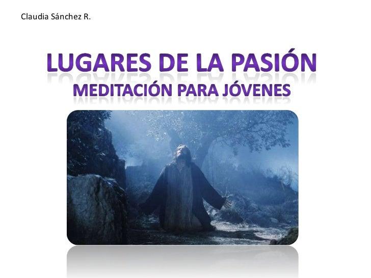 Claudia Sánchez R.<br />Lugares de la Pasión<br />Meditación Para Jóvenes<br />