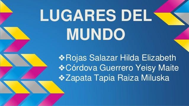 LUGARES DEL MUNDO ❖Rojas Salazar Hilda Elizabeth ❖Córdova Guerrero Yeisy Maite ❖Zapata Tapia Raiza Miluska