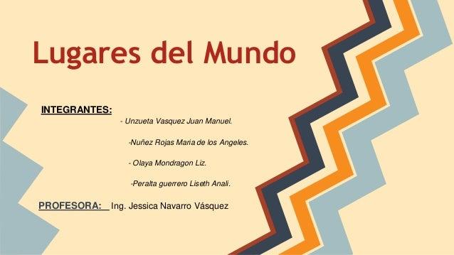 Lugares del Mundo INTEGRANTES: - Unzueta Vasquez Juan Manuel. -Nuñez Rojas Maria de los Angeles. - Olaya Mondragon Liz. -P...