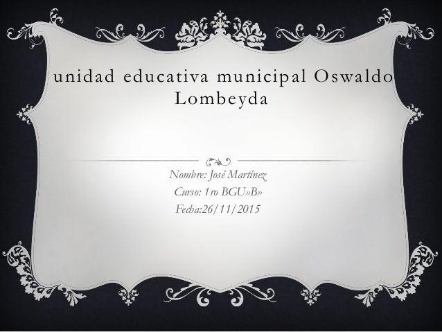 unidad educativa municipal Oswaldo Lombeyda Nombre: José Martínez Curso: 1ro BGU»B» Fecha:26/11/2015