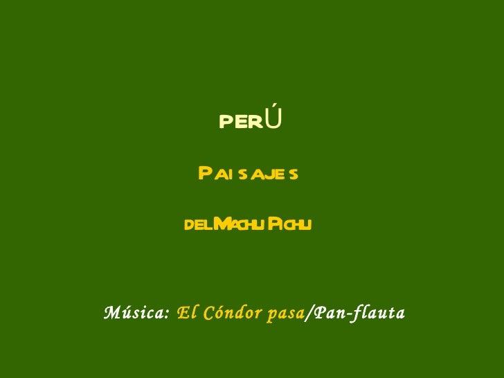 P E R Ú P a i s a j e s del Machu Pichu Música:  El Cóndor pasa /Pan-flauta