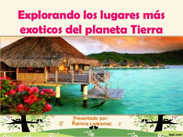 Explorando los lugares más exoticos del planeta Tierra  Presentado por: Patricia Ledesma