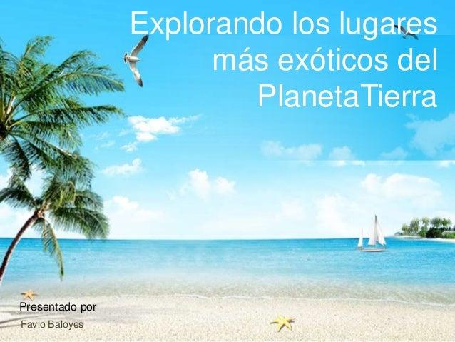 Explorando los lugares más exóticos del PlanetaTierra  Presentado por Favio Baloyes