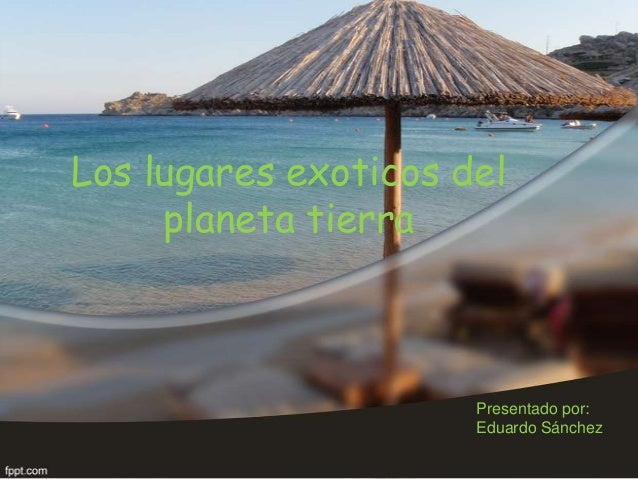 Los lugares exoticos del planeta tierra  Presentado por: Eduardo Sánchez