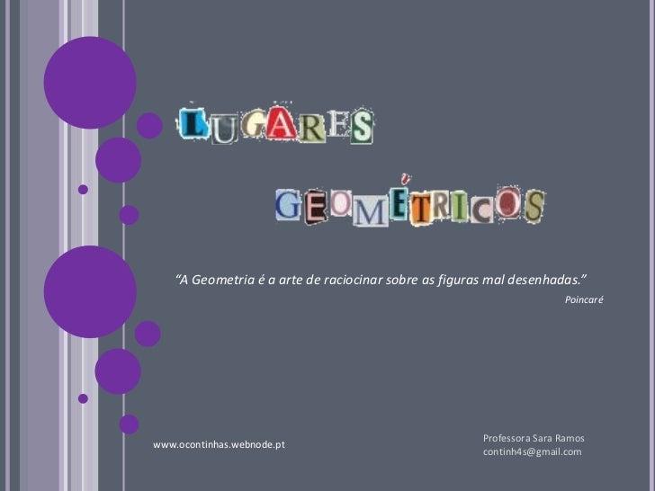 """"""" A Geometria é a arte de raciocinar sobre as figuras mal desenhadas."""" Poincaré Professora Sara Ramos [email_address] www...."""