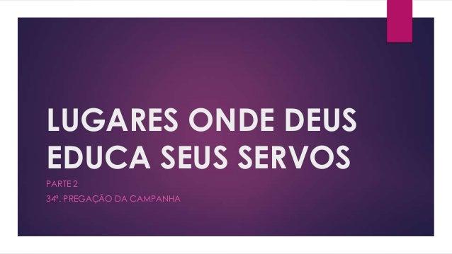 LUGARES ONDE DEUSEDUCA SEUS SERVOSPARTE 234ª. PREGAÇÃO DA CAMPANHA