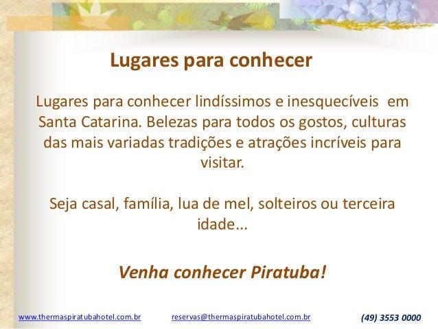 www.thermaspiratubahotel.com.br reservas@thermaspiratubahotel.com.br (49) 3553 0000 Lugares para conhecer lindíssimos e in...