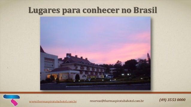 www.thermaspiratubahotel.com.br reservas@thermaspiratubahotel.com.br (49) 3553 0000 Lugares para conhecer no Brasil