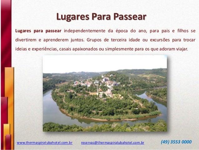 Lugares Para Passear www.thermaspiratubahotel.com.br reservas@thermaspiratubahotel.com.br (49) 3553 0000 Lugares para pass...