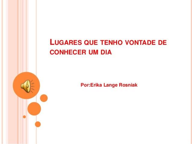 LUGARES QUE TENHO VONTADE DE CONHECER UM DIA Por:Erika Lange Rosniak