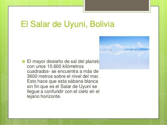 El Salar de Uyuni, Bolivia  El mayor desierto de sal del planeta - con unos 10.600 kilómetros cuadrados- se encuentra a m...