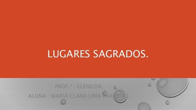 LUGARES SAGRADOS. PROF.ª : ELENILDA. ALUNA : MARIA CLARA LIMA BRANDÃO.