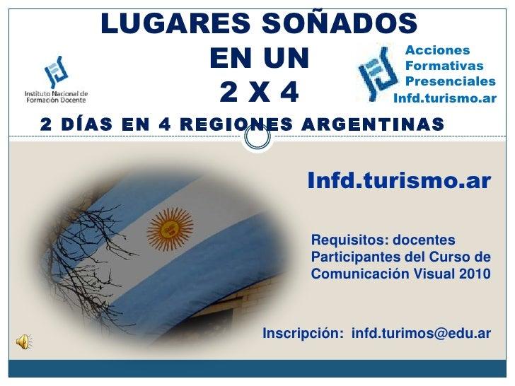 LUGARES SOÑADOSEN UN 2 X 4<br />Acciones<br />Formativas<br />Presenciales<br />Infd.turismo.ar<br />2 días en 4 regiones ...