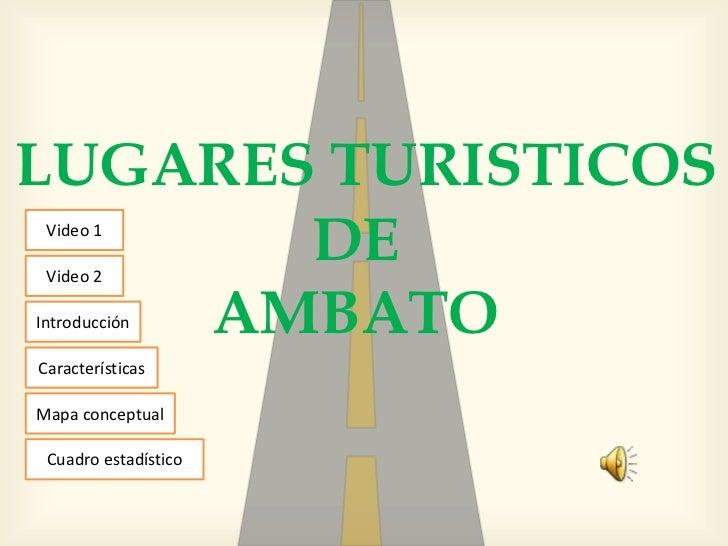 LUGARES TURISTICOS       DE Video 1 Video 2    AMBATOIntroducciónCaracterísticasMapa conceptual Cuadro estadístico