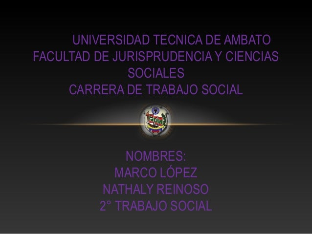 UNIVERSIDAD TECNICA DE AMBATO FACULTAD DE JURISPRUDENCIA Y CIENCIAS SOCIALES CARRERA DE TRABAJO SOCIAL  NOMBRES: MARCO LÓP...