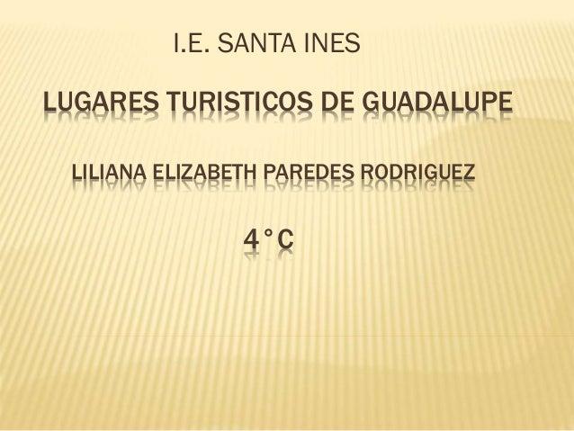 LUGARES TURISTICOS DE GUADALUPE LILIANA ELIZABETH PAREDES RODRIGUEZ 4°C I.E. SANTA INES