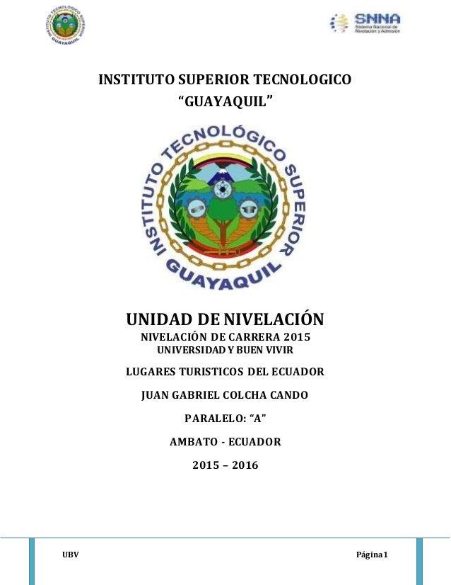 """UBV Página1 INSTITUTO SUPERIOR TECNOLOGICO """"GUAYAQUIL"""" UNIDAD DE NIVELACIÓN NIVELACIÓN DE CARRERA 2015 UNIVERSIDAD Y BUEN ..."""