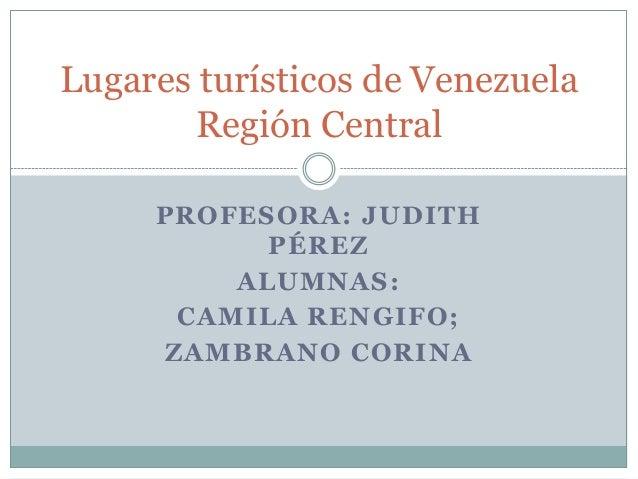 Lugares turísticos de Venezuela        Región Central     PROFESORA: JUDITH           PÉREZ         ALUMNAS:      CAMILA R...