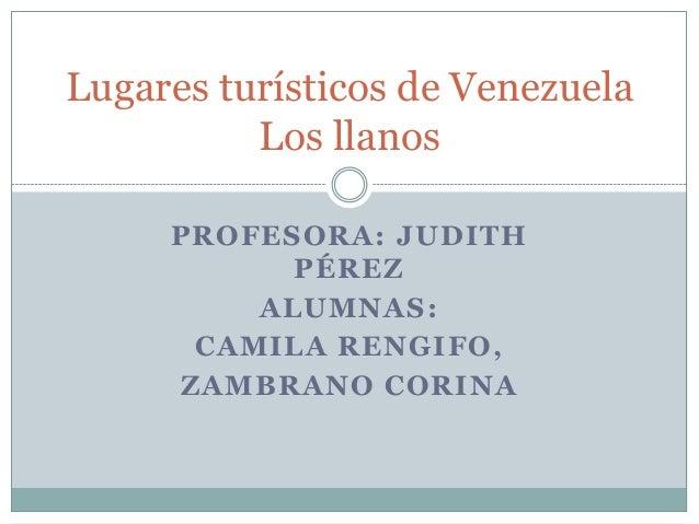 Lugares turísticos de Venezuela          Los llanos     PROFESORA: JUDITH           PÉREZ         ALUMNAS:      CAMILA REN...