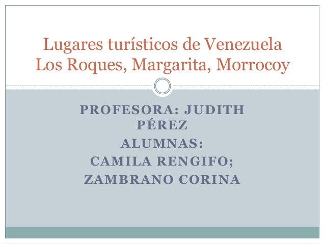 Lugares turísticos de VenezuelaLos Roques, Margarita, Morrocoy     PROFESORA: JUDITH           PÉREZ         ALUMNAS:     ...