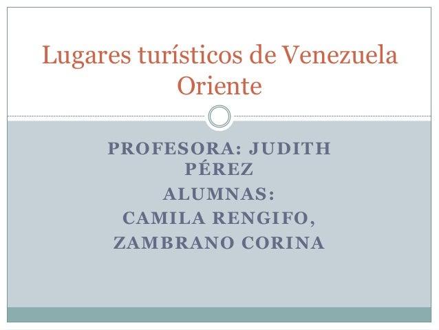 Lugares turísticos de Venezuela            Oriente     PROFESORA: JUDITH           PÉREZ         ALUMNAS:      CAMILA RENG...