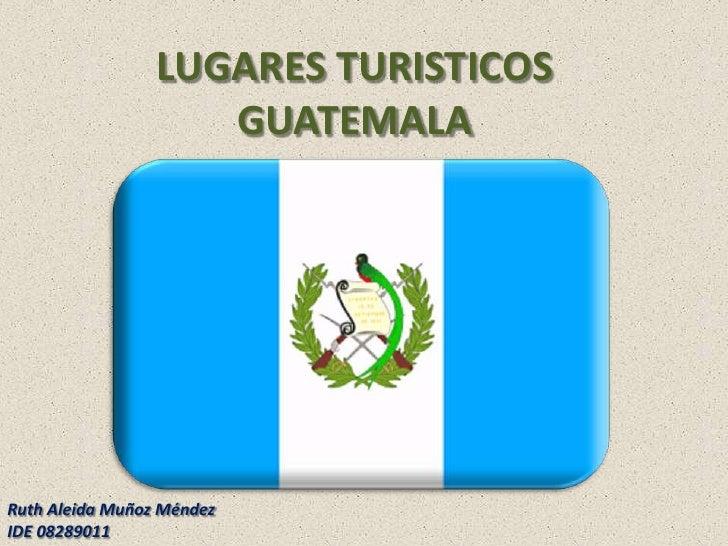 LUGARES TURISTICOS GUATEMALA<br />Ruth Aleida Muñoz Méndez<br />IDE 08289011<br />